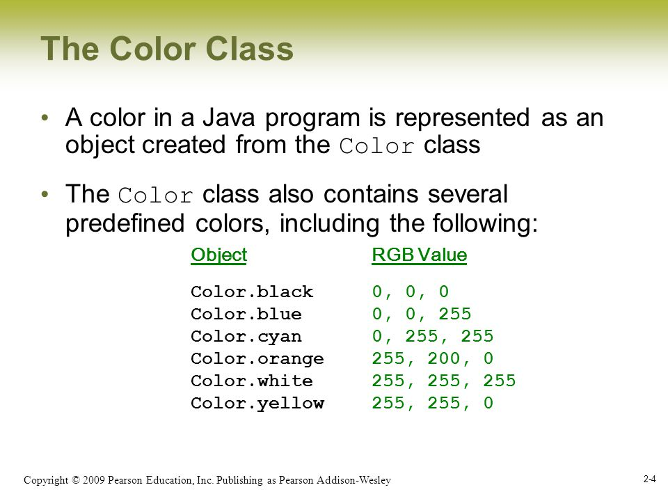 Copyright © 2009 Pearson Education, Inc. Publishing as Pearson Addison-Wesley 2-4 The Color Class A color in a Java program is represented as an objec