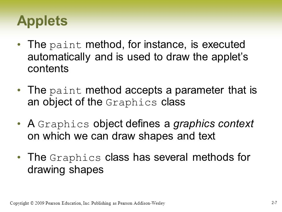 Copyright © 2009 Pearson Education, Inc. Publishing as Pearson Addison-Wesley 2-7 Applets The paint method, for instance, is executed automatically an
