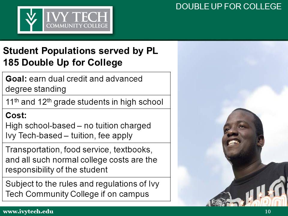 www.ivytech.edu 10 Student Populations served by PL 185 Double Up for College Goal: earn dual credit and advanced degree standing 11 th and 12 th grade students in high school Cost: High school-based – no tuition charged Ivy Tech-based – tuition, fee apply Transportation, food service, textbooks, and all such normal college costs are the responsibility of the student Subject to the rules and regulations of Ivy Tech Community College if on campus DOUBLE UP FOR COLLEGE