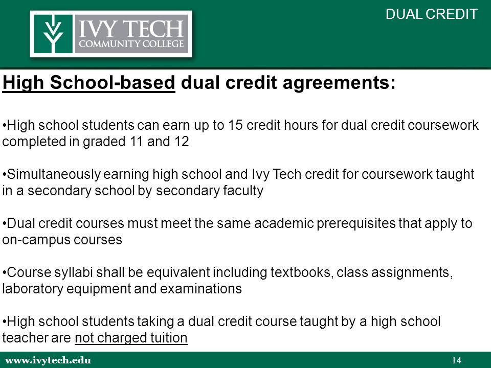 www.ivytech.edu 14 High School-based dual credit agreements: High school students can earn up to 15 credit hours for dual credit coursework completed in graded 11 and 12 Simultaneously earning high school and Ivy Tech credit for coursework taught in a secondary school by secondary faculty Dual credit courses must meet the same academic prerequisites that apply to on-campus courses Course syllabi shall be equivalent including textbooks, class assignments, laboratory equipment and examinations High school students taking a dual credit course taught by a high school teacher are not charged tuition DUAL CREDIT