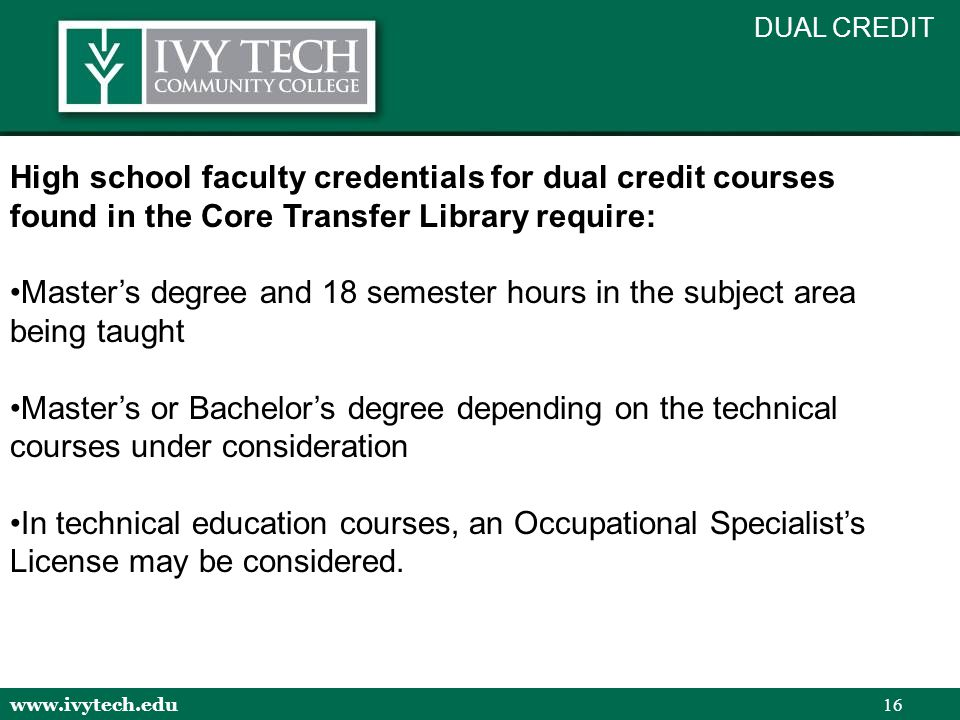 www.ivytech.edu 16 High school faculty credentials for dual credit courses found in the Core Transfer Library require: Master's degree and 18 semester hours in the subject area being taught Master's or Bachelor's degree depending on the technical courses under consideration In technical education courses, an Occupational Specialist's License may be considered.