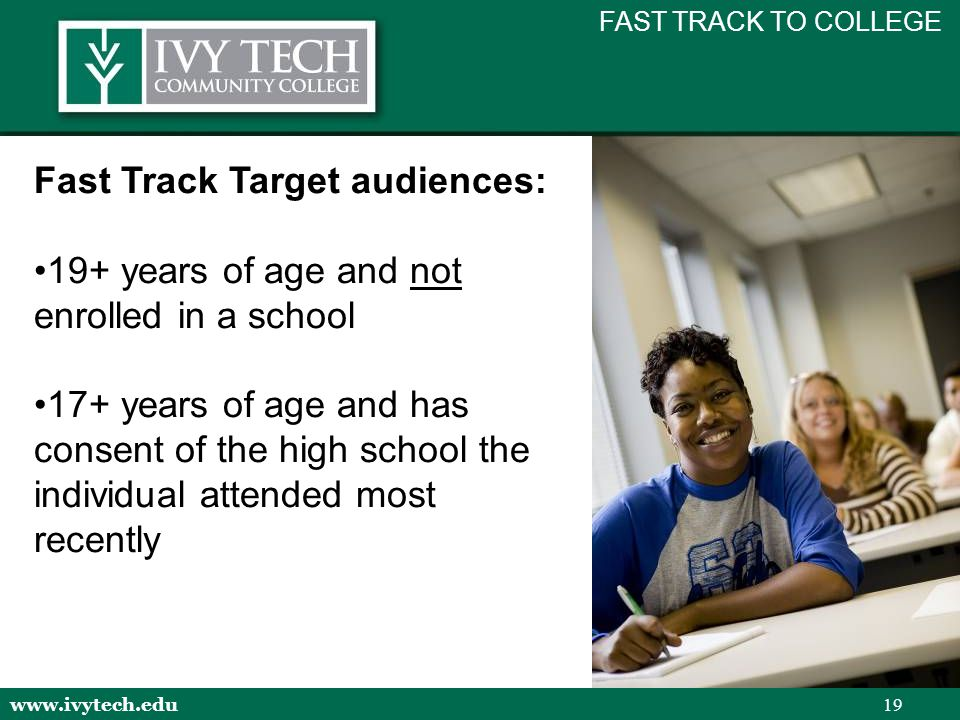 www.ivytech.edu 19 Fast Track Target audiences: 19+ years of age and not enrolled in a school 17+ years of age and has consent of the high school the individual attended most recently FAST TRACK TO COLLEGE