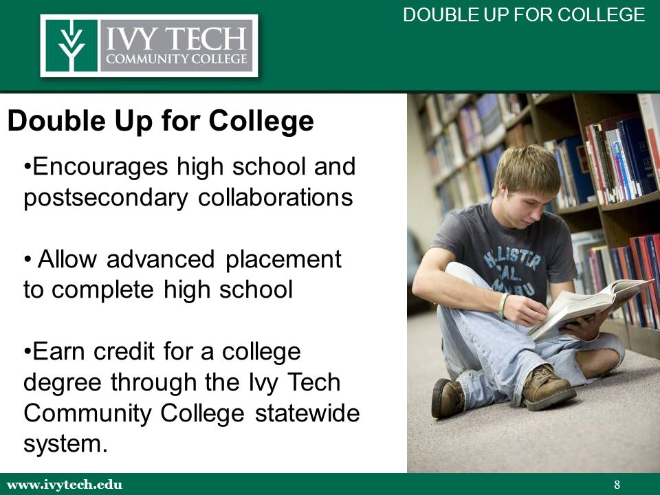 www.ivytech.edu 8 Encourages high school and postsecondary collaborations Allow advanced placement to complete high school Earn credit for a college degree through the Ivy Tech Community College statewide system.