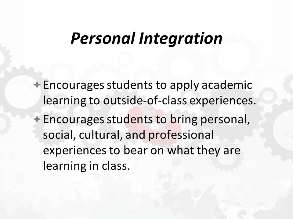 Personal Integration  Encourages students to apply academic learning to outside-of-class experiences.