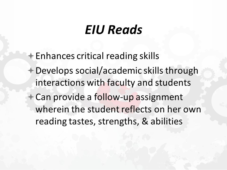 EIU Reads  Enhances critical reading skills  Develops social/academic skills through interactions with faculty and students  Can provide a follow-up assignment wherein the student reflects on her own reading tastes, strengths, & abilities