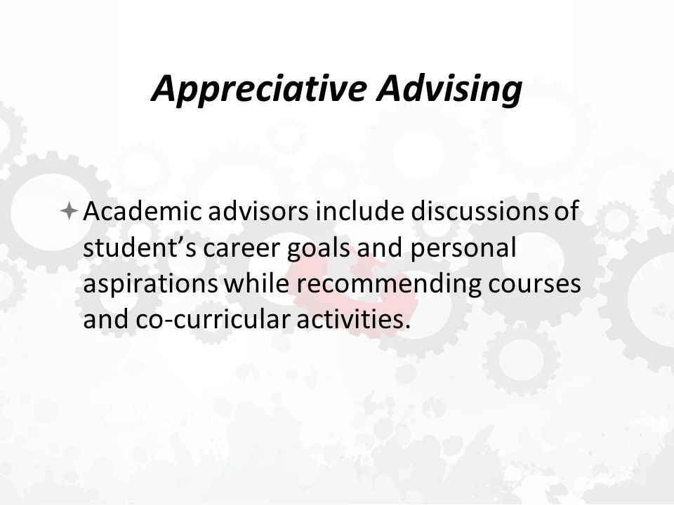 Appreciative Advising  Academic advisors include discussions of student's career goals and personal aspirations while recommending courses and co-curricular activities.