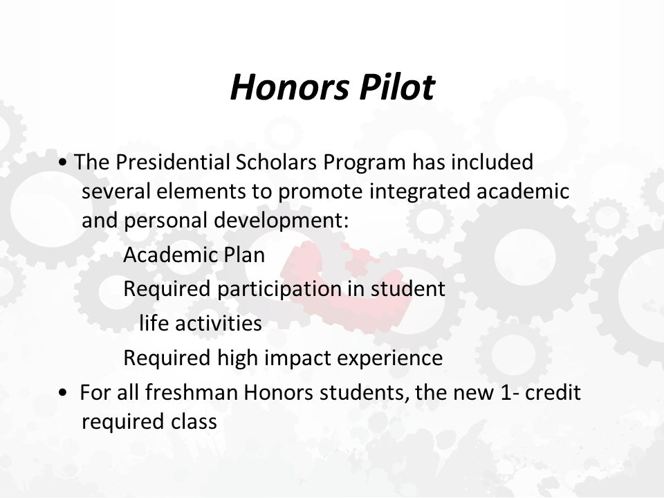 Honors Pilot The Presidential Scholars Program has included several elements to promote integrated academic and personal development: Academic Plan Required participation in student life activities Required high impact experience For all freshman Honors students, the new 1- credit required class