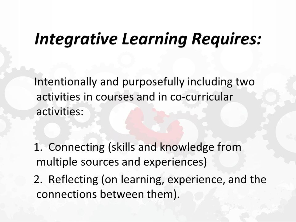 Integrative Learning Requires: Intentionally and purposefully including two activities in courses and in co-curricular activities: 1.
