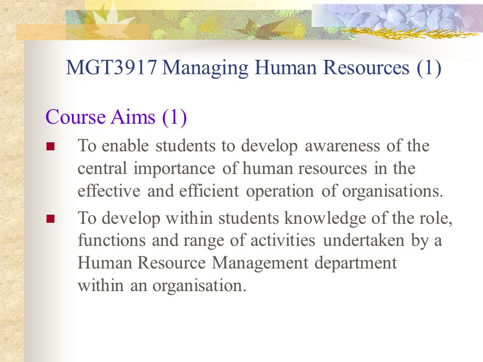 MGT3917 Managing Human Resources (2) Course Aims (2) To familiarise students with the processes and techniques of human resource management so that they could be reasonably expected to understand and appreciate human resource practices within work organisations within which they may be employed; To promote among students an awareness of contemporary debates and controversies within the relevant theoretical and applied areas of human resource management.