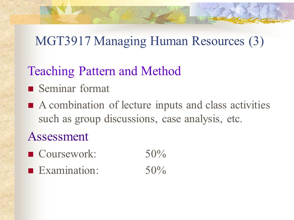 MGT3917 Managing Human Resources (3) Teaching Pattern and Method Seminar format A combination of lecture inputs and class activities such as group discussions, case analysis, etc.