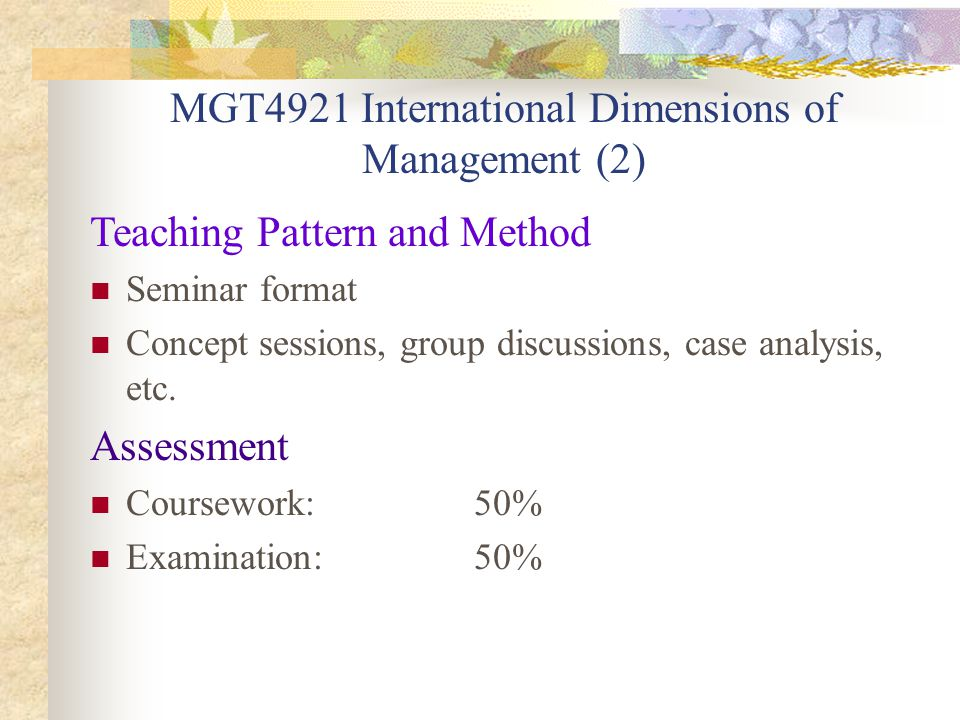 MGT4921 International Dimensions of Management (2) Teaching Pattern and Method Seminar format Concept sessions, group discussions, case analysis, etc.