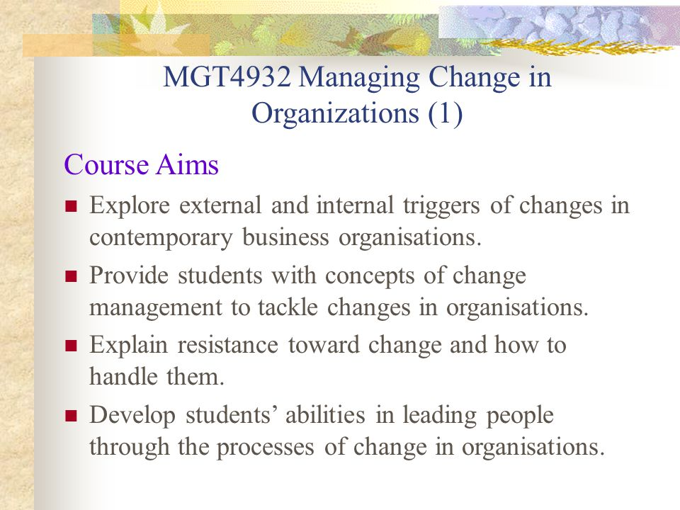 MGT4932 Managing Change in Organizations (1) Course Aims Explore external and internal triggers of changes in contemporary business organisations.