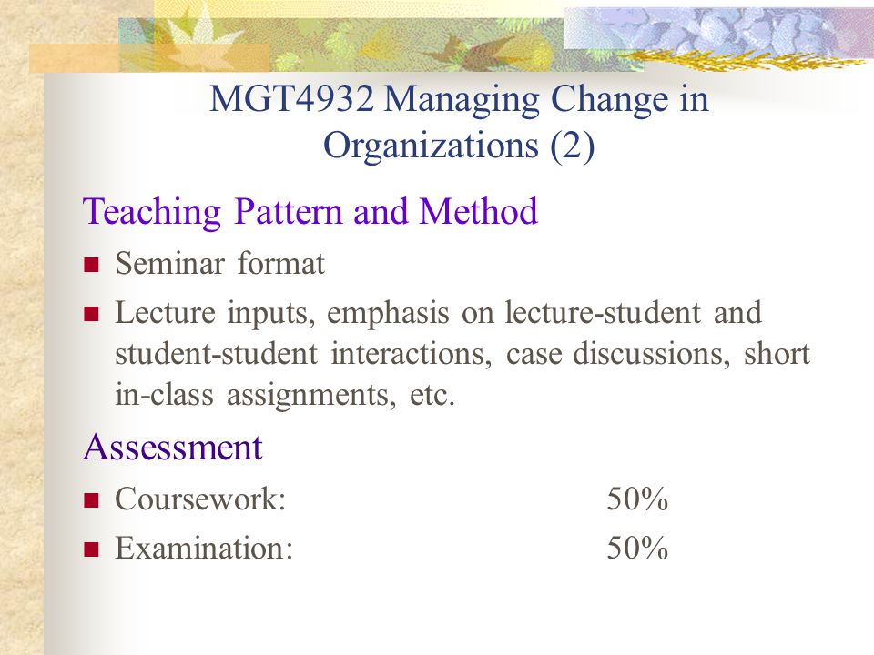 MGT4932 Managing Change in Organizations (2) Teaching Pattern and Method Seminar format Lecture inputs, emphasis on lecture-student and student-student interactions, case discussions, short in-class assignments, etc.