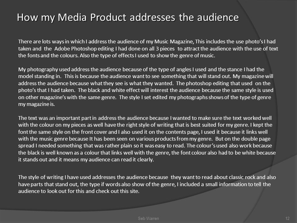 How my Media Product addresses the audience Seb Warren12 There are lots ways in which I address the audience of my Music Magazine, This includes the use photo's I had taken and the Adobe Photoshop editing I had done on all 3 pieces to attract the audience with the use of text the fonts and the colours.