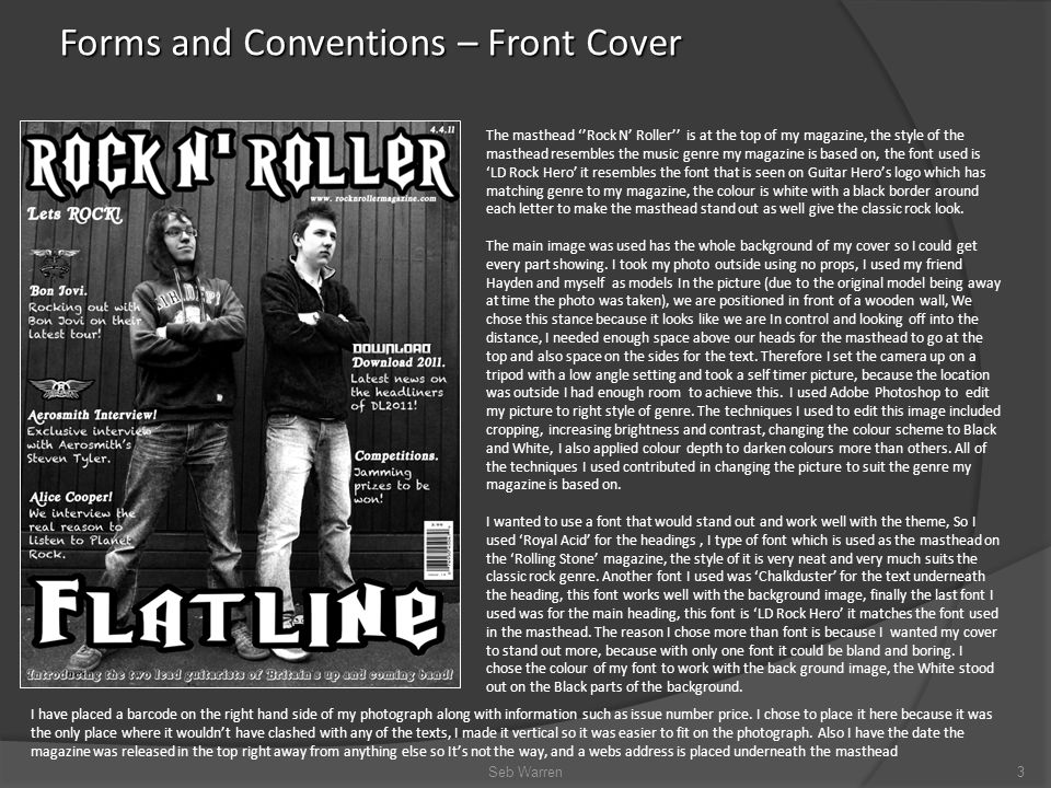 Forms and Conventions – Front Cover Seb Warren3 The masthead ''Rock N' Roller'' is at the top of my magazine, the style of the masthead resembles the music genre my magazine is based on, the font used is 'LD Rock Hero' it resembles the font that is seen on Guitar Hero's logo which has matching genre to my magazine, the colour is white with a black border around each letter to make the masthead stand out as well give the classic rock look.