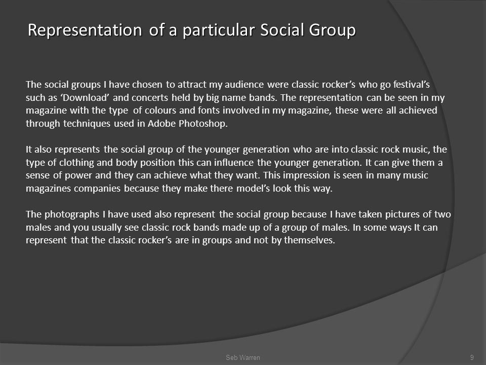 Representation of a particular Social Group Seb Warren9 The social groups I have chosen to attract my audience were classic rocker's who go festival's such as 'Download' and concerts held by big name bands.