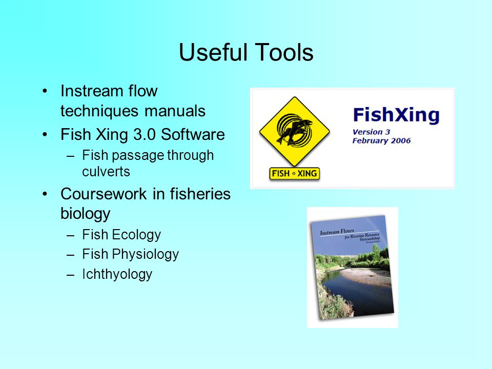Useful Tools Instream flow techniques manuals Fish Xing 3.0 Software –Fish passage through culverts Coursework in fisheries biology –Fish Ecology –Fish Physiology –Ichthyology