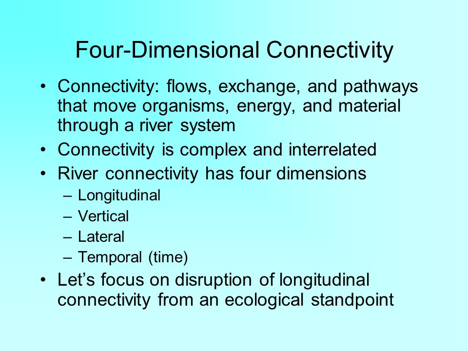 Four-Dimensional Connectivity Connectivity: flows, exchange, and pathways that move organisms, energy, and material through a river system Connectivity is complex and interrelated River connectivity has four dimensions –Longitudinal –Vertical –Lateral –Temporal (time) Let's focus on disruption of longitudinal connectivity from an ecological standpoint