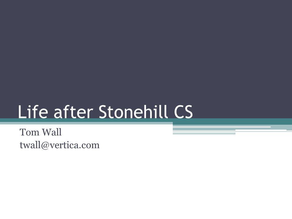 Life after Stonehill CS Tom Wall twall@vertica.com