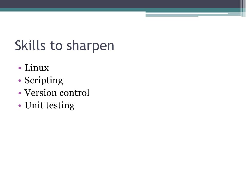 Skills to sharpen Linux Scripting Version control Unit testing