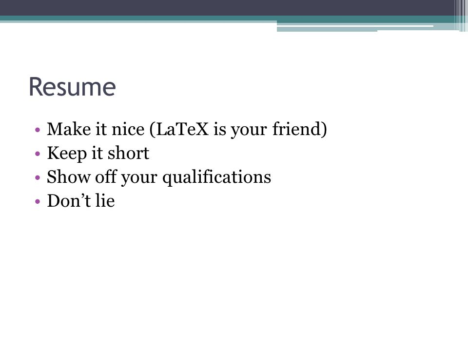 Resume Make it nice (LaTeX is your friend) Keep it short Show off your qualifications Don't lie