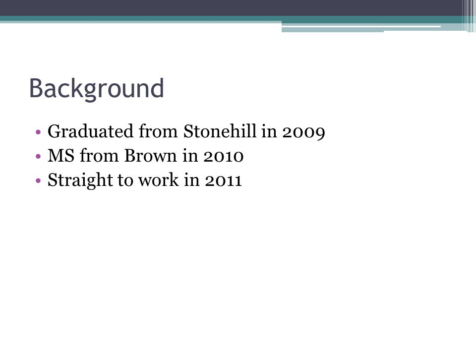 Background Graduated from Stonehill in 2009 MS from Brown in 2010 Straight to work in 2011