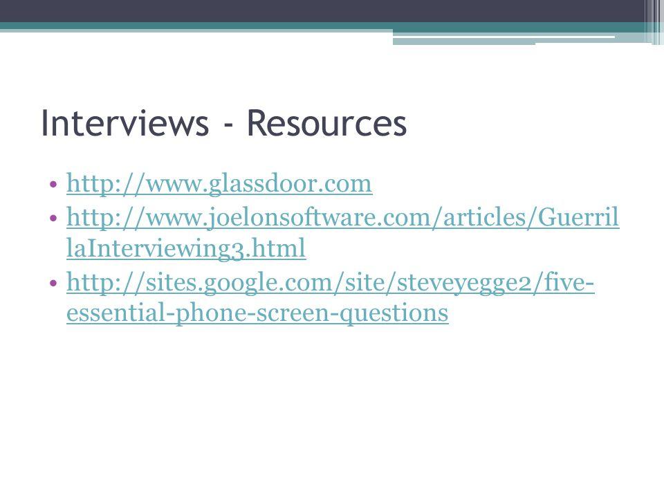 Interviews - Resources http://www.glassdoor.com http://www.joelonsoftware.com/articles/Guerril laInterviewing3.htmlhttp://www.joelonsoftware.com/articles/Guerril laInterviewing3.html http://sites.google.com/site/steveyegge2/five- essential-phone-screen-questionshttp://sites.google.com/site/steveyegge2/five- essential-phone-screen-questions