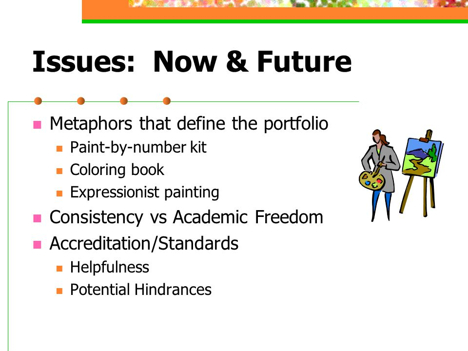 Issues: Now & Future Metaphors that define the portfolio Paint-by-number kit Coloring book Expressionist painting Consistency vs Academic Freedom Accreditation/Standards Helpfulness Potential Hindrances