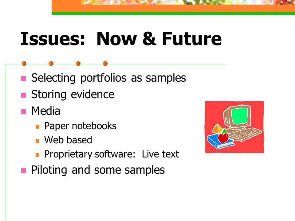 Issues: Now & Future Selecting portfolios as samples Storing evidence Media Paper notebooks Web based Proprietary software: Live text Piloting and some samples