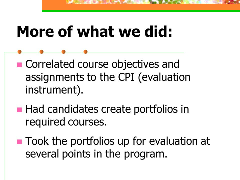 More of what we did: Correlated course objectives and assignments to the CPI (evaluation instrument).