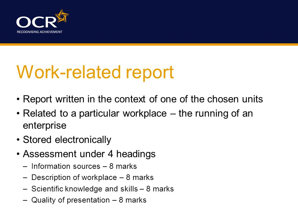 Work-related report Report written in the context of one of the chosen units Related to a particular workplace – the running of an enterprise Stored electronically Assessment under 4 headings –Information sources – 8 marks –Description of workplace – 8 marks –Scientific knowledge and skills – 8 marks –Quality of presentation – 8 marks