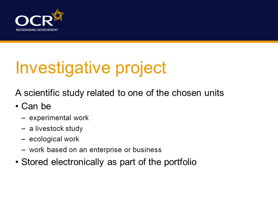 Investigative project A scientific study related to one of the chosen units Can be –experimental work –a livestock study –ecological work –work based on an enterprise or business Stored electronically as part of the portfolio
