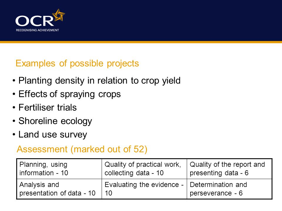 Examples of possible projects Planting density in relation to crop yield Effects of spraying crops Fertiliser trials Shoreline ecology Land use survey Assessment (marked out of 52) Planning, using information - 10 Quality of practical work, collecting data - 10 Quality of the report and presenting data - 6 Analysis and presentation of data - 10 Evaluating the evidence - 10 Determination and perseverance - 6