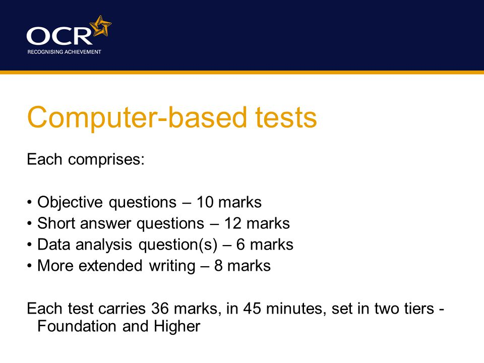 Testing arrangements Test is delivered to the Centre electronically Provided to candidates using Centre's network Candidates answer on screen (NOT on line) Competed test returned electronically to OCR Marked by OCR examiners Available in January and June sessions Unit 3 examined in June 2007