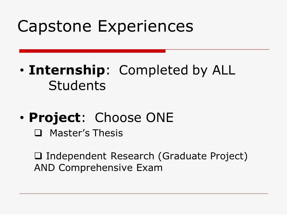 Capstone Experiences Internship: Completed by ALL Students Project: Choose ONE  Master's Thesis  Independent Research (Graduate Project) AND Comprehensive Exam