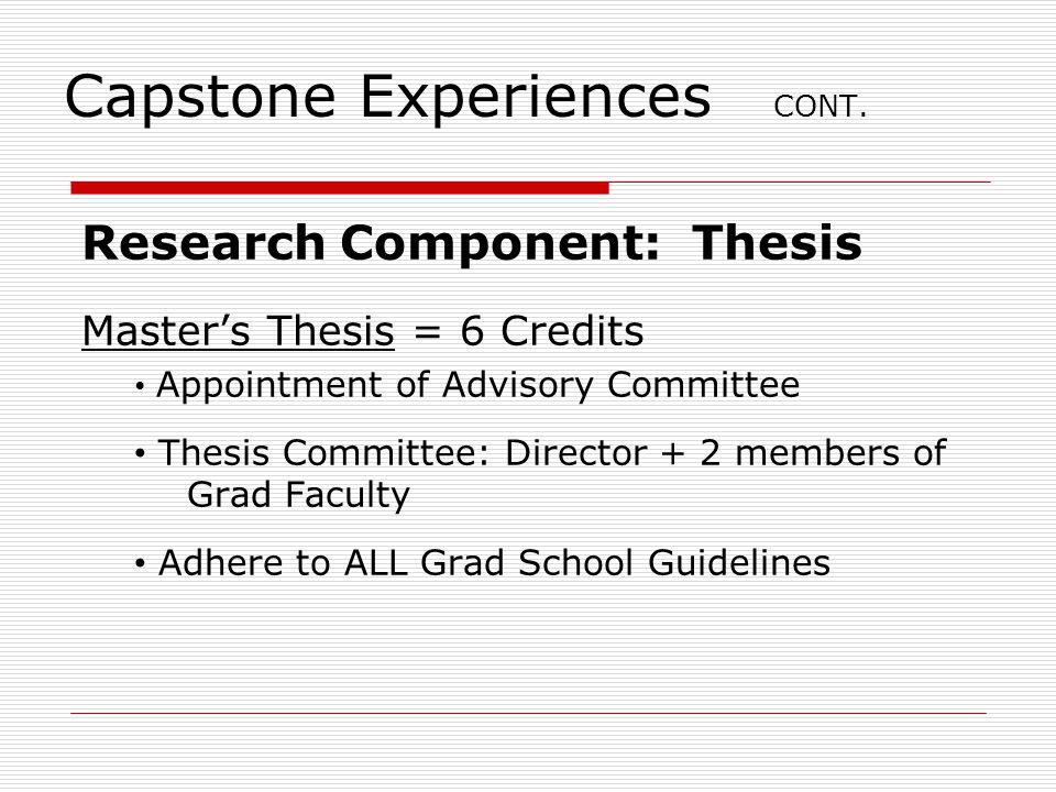 Capstone Experiences CONT. Research Component: Thesis Master's Thesis = 6 Credits Appointment of Advisory Committee Thesis Committee: Director + 2 mem