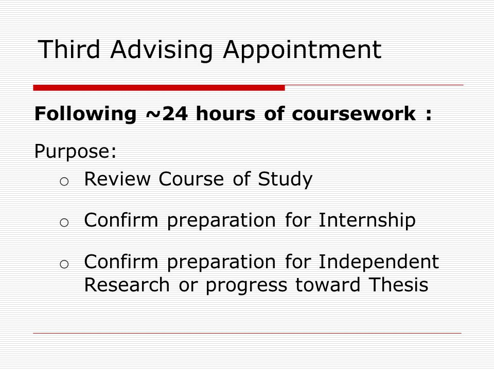 Following ~24 hours of coursework : Purpose: o Review Course of Study o Confirm preparation for Internship o Confirm preparation for Independent Research or progress toward Thesis Third Advising Appointment