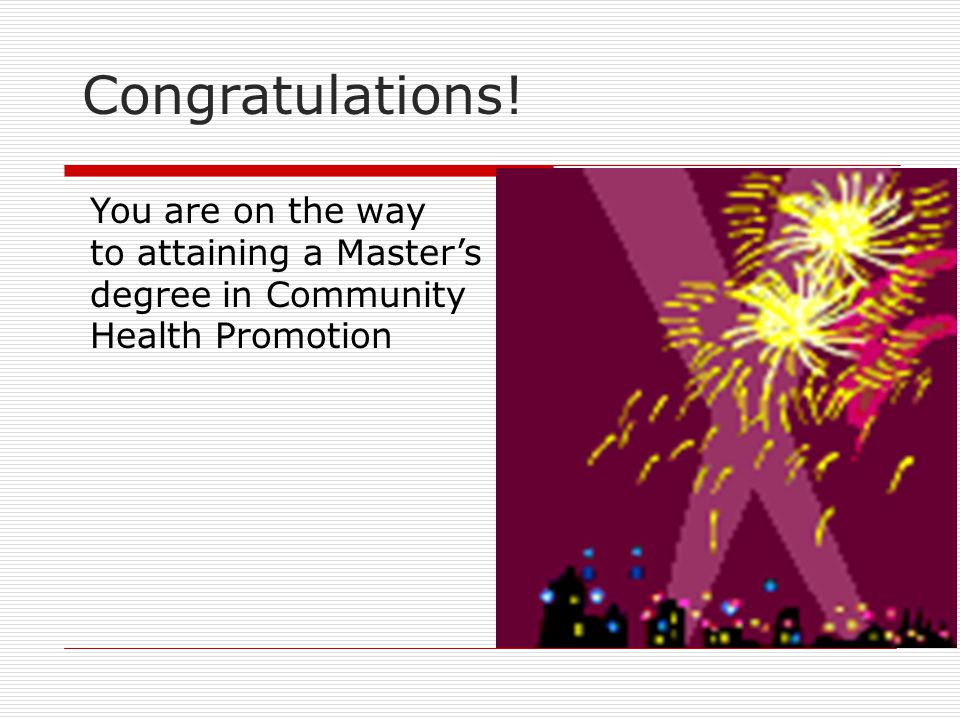 Congratulations! You are on the way to attaining a Master's degree in Community Health Promotion