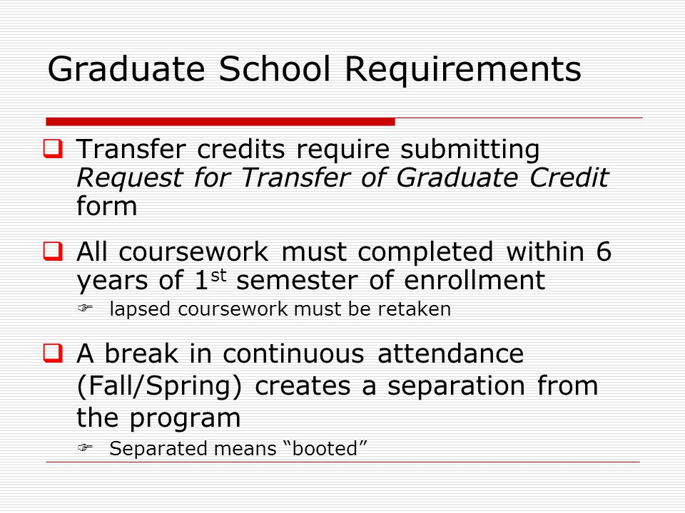 Graduate School Requirements  Transfer credits require submitting Request for Transfer of Graduate Credit form  All coursework must completed within 6 years of 1 st semester of enrollment  lapsed coursework must be retaken  A break in continuous attendance (Fall/Spring) creates a separation from the program  Separated means booted