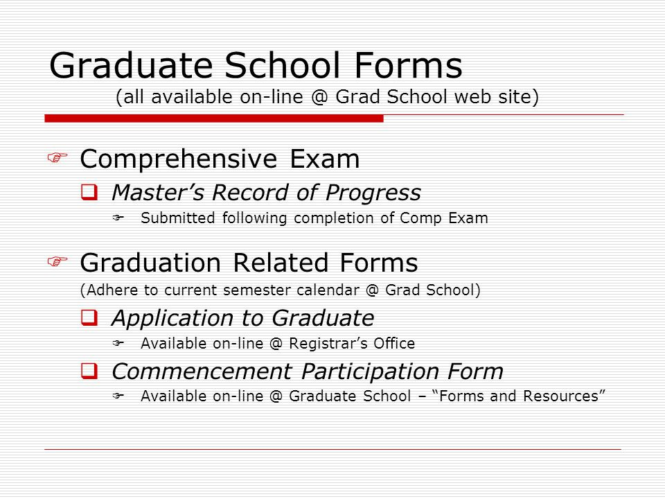 Graduate School Forms (all available on-line @ Grad School web site)  Comprehensive Exam  Master's Record of Progress  Submitted following completion of Comp Exam  Graduation Related Forms (Adhere to current semester calendar @ Grad School)  Application to Graduate  Available on-line @ Registrar's Office  Commencement Participation Form  Available on-line @ Graduate School – Forms and Resources