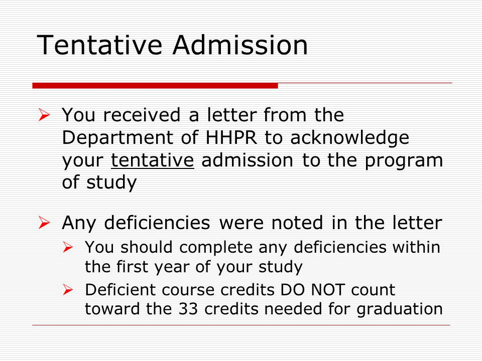 Tentative Admission  You received a letter from the Department of HHPR to acknowledge your tentative admission to the program of study  Any deficiencies were noted in the letter  You should complete any deficiencies within the first year of your study  Deficient course credits DO NOT count toward the 33 credits needed for graduation