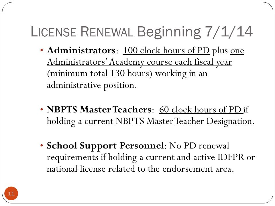 L ICENSE R ENEWAL Beginning 7/1/14 11 Administrators: 100 clock hours of PD plus one Administrators' Academy course each fiscal year (minimum total 13