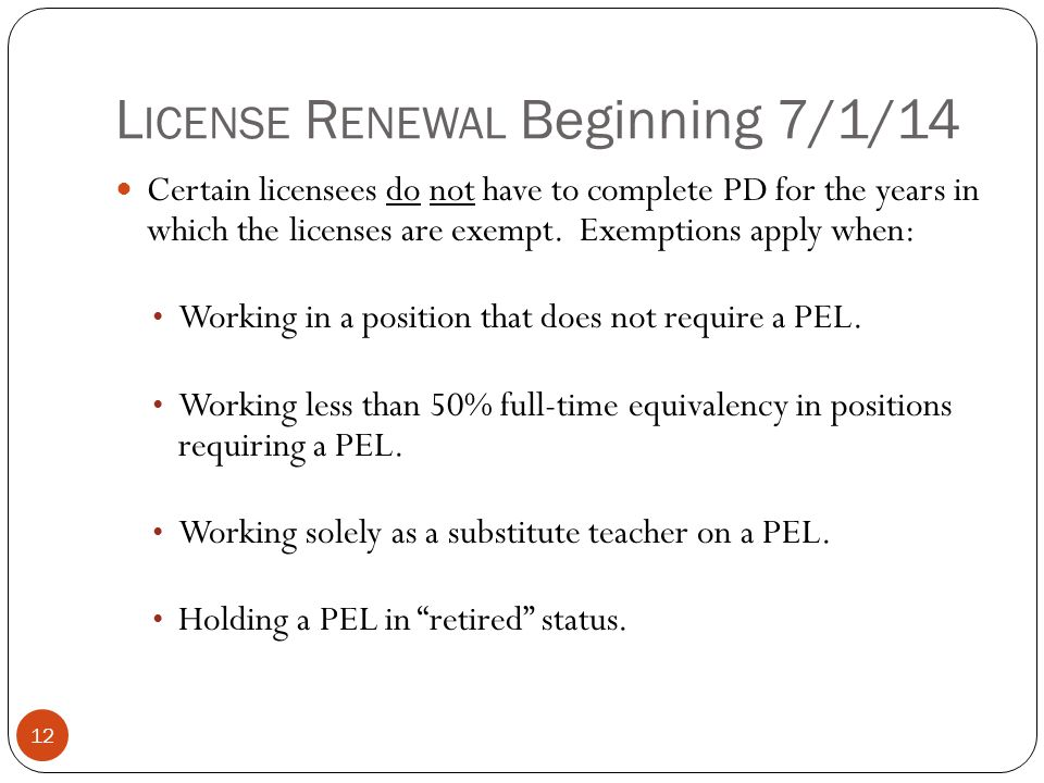 L ICENSE R ENEWAL Beginning 7/1/14 12 Certain licensees do not have to complete PD for the years in which the licenses are exempt. Exemptions apply wh