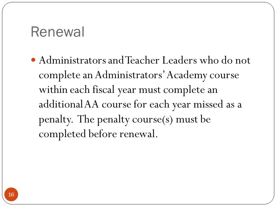 Renewal 16 Administrators and Teacher Leaders who do not complete an Administrators' Academy course within each fiscal year must complete an additiona