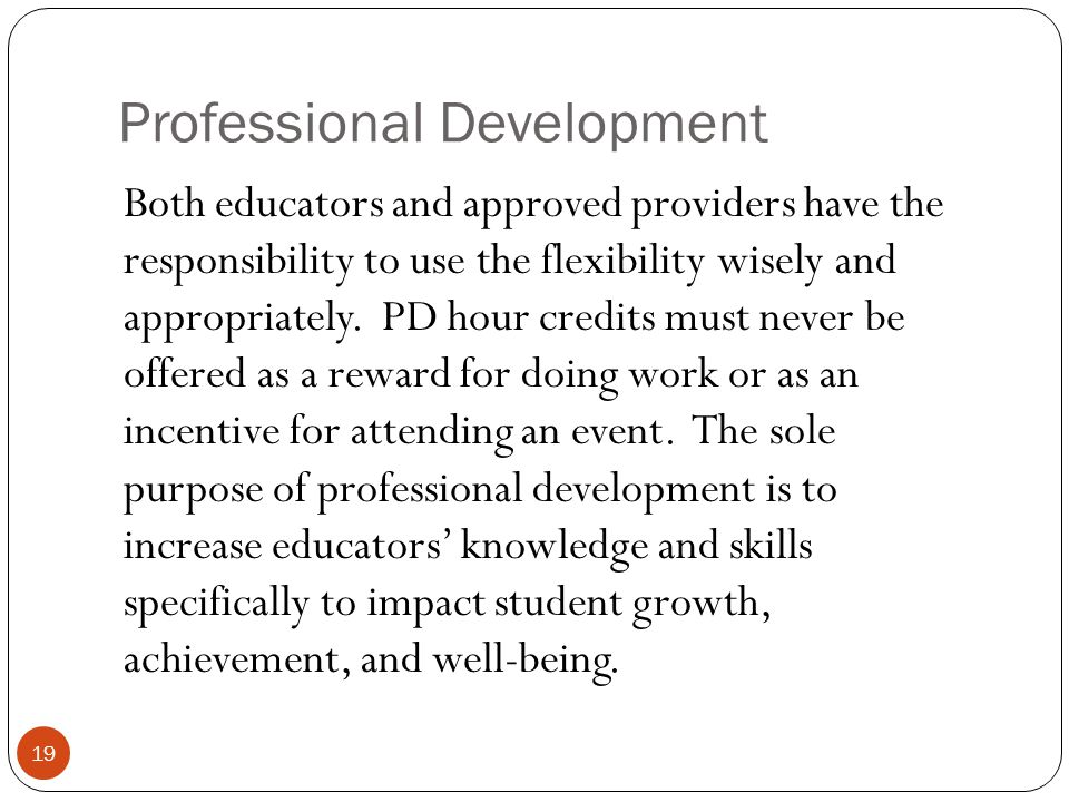 Professional Development 19 Both educators and approved providers have the responsibility to use the flexibility wisely and appropriately. PD hour cre