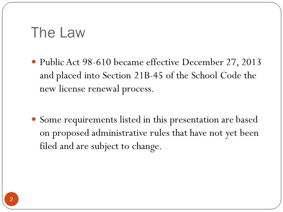 The Law 2 Public Act 98-610 became effective December 27, 2013 and placed into Section 21B-45 of the School Code the new license renewal process. Some