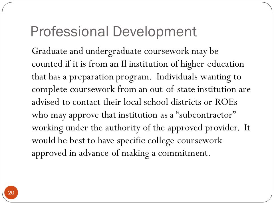 Professional Development 20 Graduate and undergraduate coursework may be counted if it is from an Il institution of higher education that has a prepar