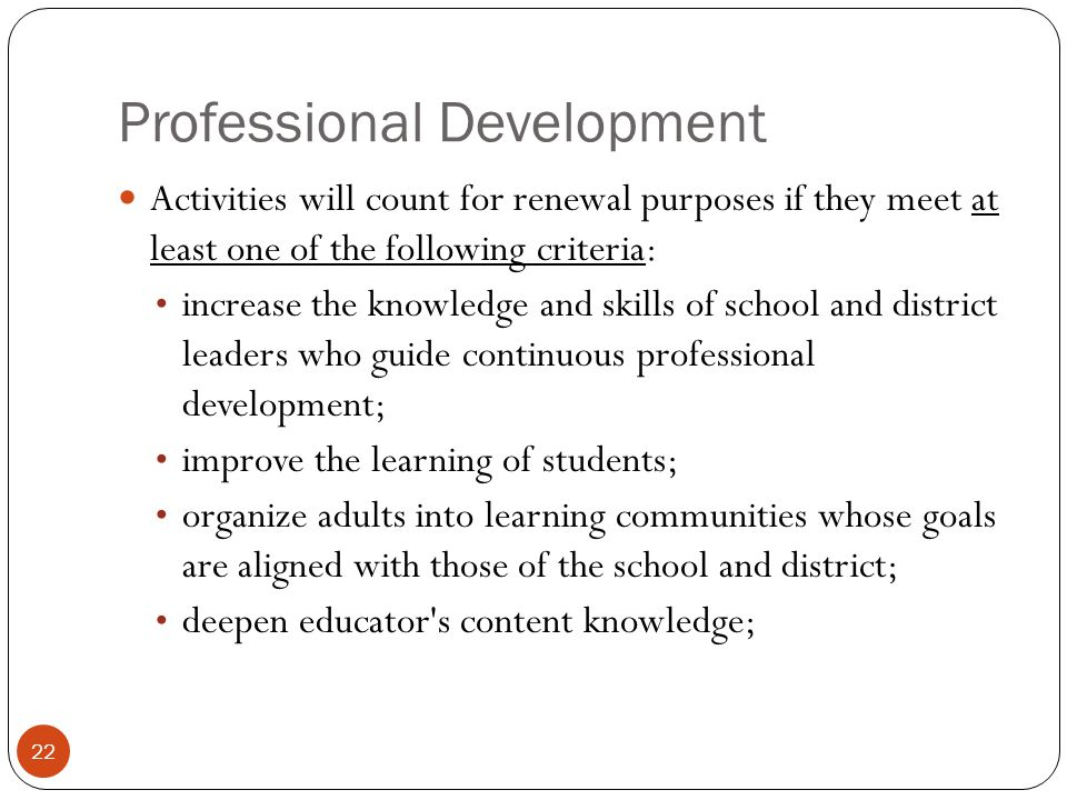 Professional Development 22 Activities will count for renewal purposes if they meet at least one of the following criteria: increase the knowledge and