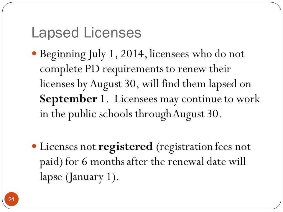 Lapsed Licenses 24 Beginning July 1, 2014, licensees who do not complete PD requirements to renew their licenses by August 30, will find them lapsed o