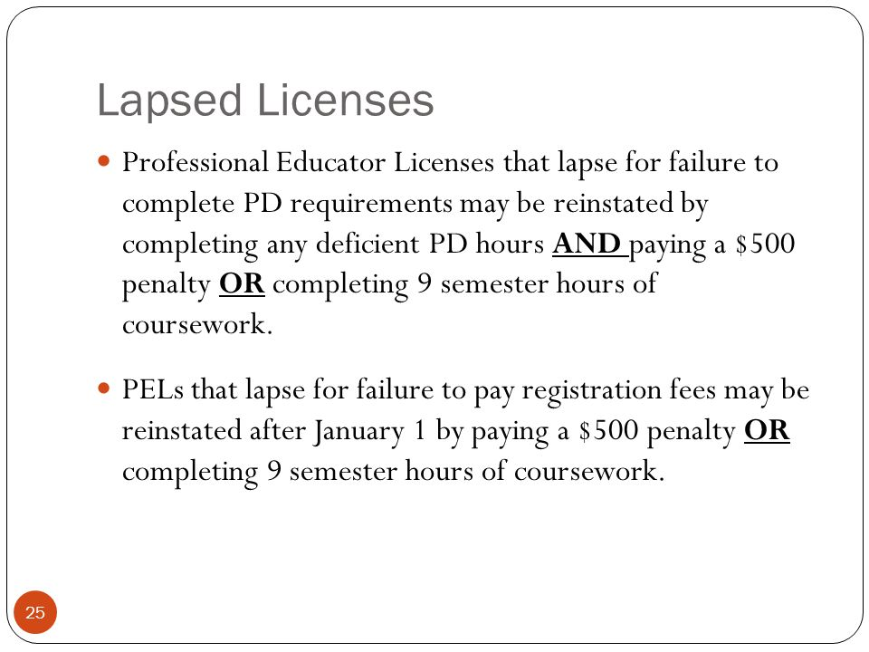 Lapsed Licenses 25 Professional Educator Licenses that lapse for failure to complete PD requirements may be reinstated by completing any deficient PD